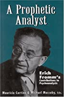 A Prophetic Analyst: Erich Fromm's Contribution to Psychoanalysis (The Library of Object Relations)