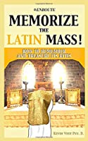 Memorize the Latin Mass: How to Remember and Treasure its Rites