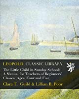The Little Child in Sunday School: A Manual for Teachers of Beginners' Classes (Ages, Four and Five)