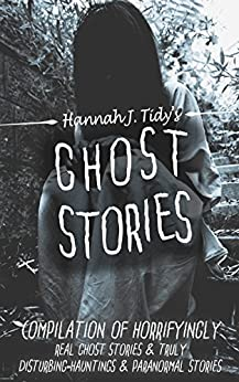 GHOST STORIES: Compilation of horrifyingly REAL ghost stories- Truly disturbing-Hauntings & Paranormal stories (Horror Anthology Series ) by [Tidy, Hannah]