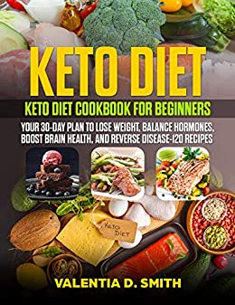 Keto Diet: Keto Diet Cookbook for Beginners: Your 30-Day Plan to Lose Weight, Balance Hormones, Boost Brain Health, And Reverse Disease-120 Recipes by [SMITH, VALENTIA D.]