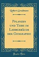 Pflanzen Und Tiere Im Lehrgebaeude Der Geographie (Classic Reprint)