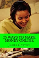 25 Ways to Make Money Online: Your Complete Guide to Legitimate Online Jobs and Opportunities That Allow You to Work from Home and Earn a Paycheck