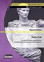 Augustus: Die Selbstinszenierung Des Kaisers Und Dessen Beurteilung in Der Antiken Literatur