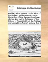 Arabian Tales. Being a Continuation of the Arabian Nights Entertainments. Consisting of One Thousand and One Stories, Told by the Sultaness of the Indies, ... Translated from the Arabian Manuscript Into French Volume 4 of 4