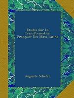Etudes Sur La Transformation Française Des Mots Latins