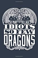 So Many Village Idiots So Few Dragons: Dragon Journal, Blank Paperback Notebook to write in, Dragon Lover Gift, 150 pages, college ruled