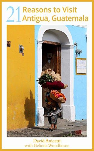21 Reasons to Visit Antigua, Guatemala (English Edition)