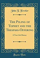 The Piling of Tophet and the Trespass-Offering: A True Life History (Classic Reprint)