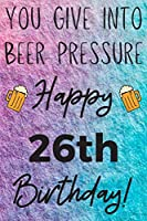 You Give Into Beer Pressure Happy 26th Birthday: Funny 26th Birthday Gift Journal / Notebook / Diary Quote (6 x 9 - 110 Blank Lined Pages)