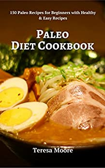 Paleo Diet Cookbook:  150 Paleo Recipes for Beginners with Healthy & Easy Recipes (Healthy Food Book 19) by [ Moore, Teresa ]