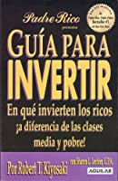 Guía para invertir / Guide to Investing: En que invierten los ricos a diferencia de las clases media y pobre! / What the Rich Invest in, That the Poor and Middle Class Do Not! (Padre rico / Rich Dad)
