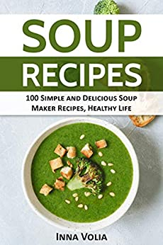 SOUP RECIPES: 100 Simple and Delicious Soup Maker Recipes for a Healthy Life by [Volia, Inna]