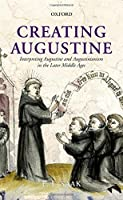 Creating Augustine: Interpreting Augustine and Augustinianism in the Later Middle Ages by Eric Leland Saak(2012-09-07)