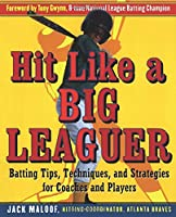 Hit Like a Big Leaguer: Batting Tips, Techniques, and Strategies for Coaches and Players