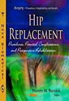 Hip Replacement: Procedures, Potential Complications and Postoperative Rehabilitation (Surgery - Procedures, Complications, and Results)