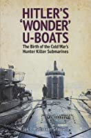 Hitler's Wonder U-Boats: The Birth of the Cold War's Hunter-Killer Submarines