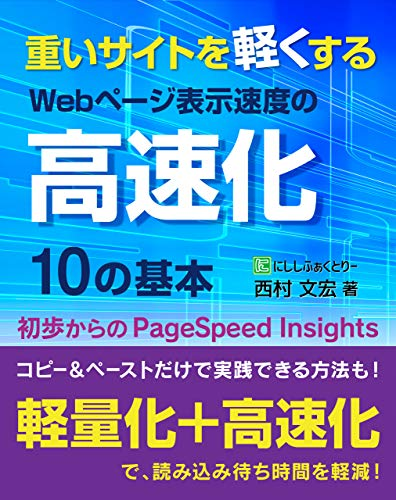 重いサイトを軽くする、Webページ表示速度の高速化10の基本: 初歩からのPageSpeed Insights (にししふぁくとりー叢書)