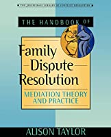 The of Handbook Family Dispute Resolution: Mediation Theory and Practice (The Jossey-bass Library of Conflict Resolution)