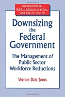 Downsizing the Federal Government: Management of Public Sector Workforce Reductions (Bureaucracies, Public Administration, and Public Policy)