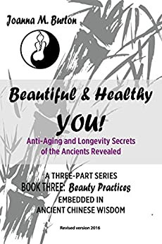 Beauty Practices: Embedded in Ancient Chinese Wisdom (Beautiful & Healthy YOU! Anti-Aging and Longevity Secrets of the Ancients Revealed. Book 3) by [Burton BHSc. Acup., Joanna M.]