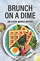 Brunch on a Dime: Delicious Waffle Recipes