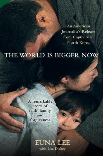 The World Is Bigger Now: An American Journalist's Release from Captivity in North Korea . . . A Rema...