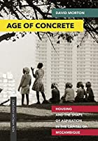 Age of Concrete: Housing and the Shape of Aspiration in Mozambique's Capital (New African Histories)