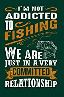 I'm Not Addicted to Fishing We Are Just In a Very Committed Relationship: Freshwater Anglers Fishing Log Notebook   My Daily Fishing Log Book   Customized Fishing Logbook Gift For Angler