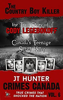 The Country Boy Killer: The True Story of Serial Killer Cody Legebokoff (True Crime Murder & Mayhem) (Crimes Canada: True Crimes That Shocked the Nation Book 6) by [Hunter, JT]
