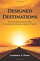 Designed Destinations: Entrepreneurs Guide to a Successful Business Sale or Transfer