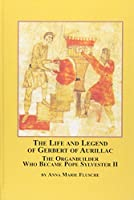 The Life And Legend of Gerbert of Aurillac: The Organbuilder Who Became Pope Sylvester II (Studies in the History & Interpretation of Music)