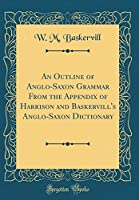 An Outline of Anglo-Saxon Grammar from the Appendix of Harrison and Baskervill's Anglo-Saxon Dictionary (Classic Reprint)