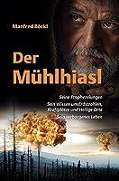 Der Muehlhiasl: Seine Prophezeiungen. Sein Wissen um Erdstrahlen, Kraftplaetze und Heilige Orte. Sein verborgenes Leben