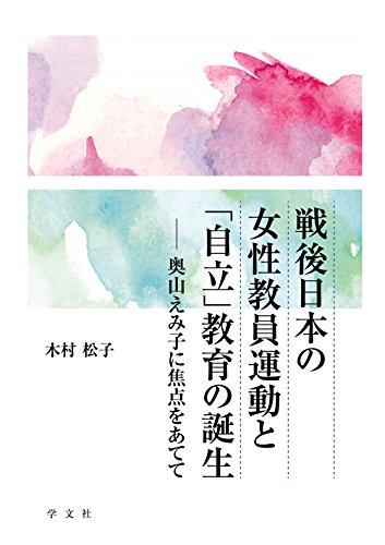 戦後日本の女性教員運動と「自立」教育の誕生:奥山えみ子に焦点をあてて