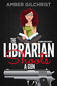 The Librarian Shoots a Gun: An Audrey Scott Mystery (Audrey Scott Mysteries Book 1) by [Gilchrist, Amber]