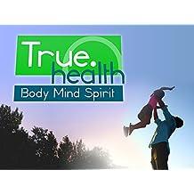 True Health: Body, Mind, Spirit