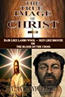 The True Image of Christ: Hair Like Lambs Wool - Skin Like Bronze or the Blood on the Cross