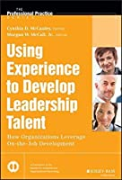 Using Experience to Develop Leadership Talent: How Organizations Leverage On-the-Job Development (J-B SIOP Professional Practice Series) by Cynthia D. McCauley Morgan W. McCall Jr.(2014-03-17)