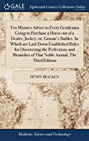 Ten Minutes Advice to Every Gentleman Going to Purchase a Horse Out of a Dealer, Jockey, Or, Groom's Stables. in Which Are Laid Down Established Rules for Discovering the Perfections and Blemishes of That Noble Animal. the Third Edition