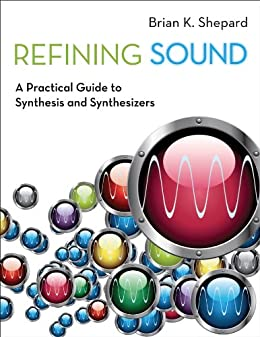 Refining Sound: A Practical Guide to Synthesis and Synthesizers by [Shepard, Brian K.]