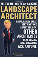 Funny Trump Journal - Believe Me. You're An Amazing Landscape Architect Great, Really Great. Very Awesome. Really Terrific. Other Architects? Total Disasters. Ask Anyone.: Landscape Architect Appreciation Gift Trump Gag Gift Better Than A Card Notebook