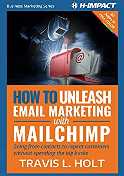 How to Unleash Email Marketing with MailChimp: Going from contacts to repeat customers without spending the big bucks (Business Marketing Book 1) by [Holt, Travis L.]