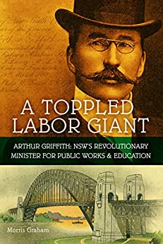 A toppled Labor Giant: Arthur Griffith: NSW's Revolutionary Minister for Public Works & Education by [Graham, Morris]