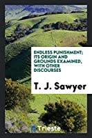 Endless Punishment: Its Origin and Grounds Examined: With Other Discourses