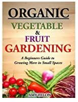 Organic Vegetable and Fruit Gardening: A Beginners Guide to Growing More in Small Spaces