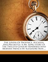 The Lovers of Provence, Aucassin, and Nicolette: A Ms. Song-Story of the Twelfth Century Rendered Into Modern French by Alexandre Bida ...