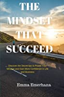 The Mindset That Succeed: Discover the Secret Tips to Power Your Mindset and Gain More Confidence in Life and Business.