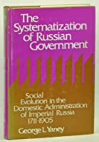 The Systematization of Russian Government: Social Evolution in the Domestic Administration of Imperial Russia, 1711-1905