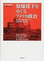 原爆投下をめぐるアメリカ政治: 開発から使用までの内政・外交分析